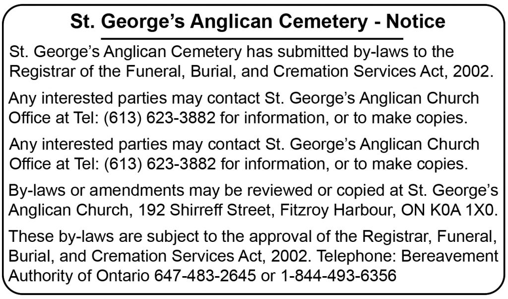 St. George's Anglican Cemetery has submitted by-laws to the Registrar of the Funeral, Burial, and Cremation Services Act, 2002. Any interested parties may contact St. George's Anglican Church Office at Tel: (613) 623-3882 for information, or to make copies. By-laws or amendments may be reviewed or copied at St. George's Anglican Church, 192 Shirreff Street, Fitzroy Harbour, ON K0A 1X0. These by-laws are subject to the approval of the Registrar, Funeral, Burial, and Cremation Services Act, 2002. Telephone: Bereavement Authority of Ontario 647-483-2645 or 1-844-493-6356.